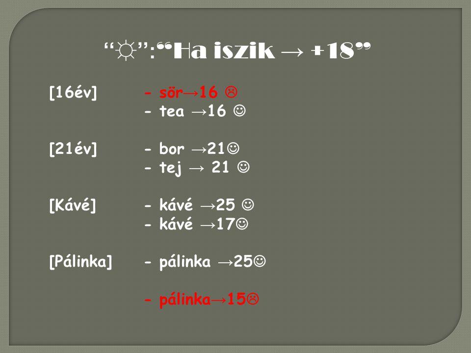 ☼ : Ha iszik → +18 [16év] - sör→16  - tea →16  [21év] - bor →21